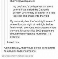 """Beautiful, College, and Finals: charmingly antiquated:  my boyfriend's college has an event  before finals called the Cathartic  Scream where they all gather in a field  together and shriek into the void  My university has the """"midnight scream""""  where Sunday night at midnight before  finals week, everyone just screams where  they are. It sounds like 5000 people are  simultaneously getting murdered. It's  beautiful.  I need this  Coincidentally, that would be the perfect time  to actually murder someone  Source: charminglyantiquated we need a scream session at every school - Max textpost textposts"""