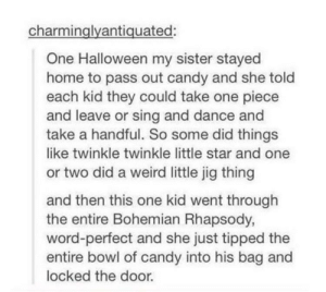 Candy, Halloween, and Weird: charminglyantiquated:  One Halloween my sister stayed  home to pass out candy and she told  each kid they could take one piece  and leave or sing and dance and  take a handful. So some did things  like twinkle twinkle little star and one  or two did a weird little jig thing  and then this one kid went through  the entire Bohemian Rhapsody,  word-perfect and she just tipped the  entire bowl of candy into his bag and  locked the door. Impressive