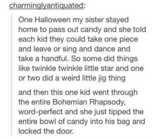 Life goal this Halloweenomg-humor.tumblr.com: charminglyantiquated:  One Halloween my sister stayed  home to pass out candy and she told  each kid they could take one piece  and leave or sing and dance and  take a handful. So some did things  like twinkle twinkle little star and one  or two did a weird little jig thing  and then this one kid went through  the entire Bohemian Rhapsody,  word-perfect and she just tipped the  entire bowl of candy into his bag and  locked the door. Life goal this Halloweenomg-humor.tumblr.com