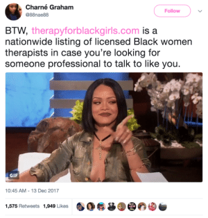 Gif, Life, and Nationwide: Charné Graham  Follow  @88nae88  BTW, therapyforblackgirls.com is a  nationwide listing of licensed Black women  therapists in case you're looking for  someone professional to talk to like you.  UTBH  GIF  10:45 AM 13 Dec 2017  1,575 Retweets 1,949 Likes kemonos:  endangered-justice-seeker:    http://therapyforblackgirls.com   reblog to save a life    that link was weird for me so just in case https://www.therapyforblackgirls.com/