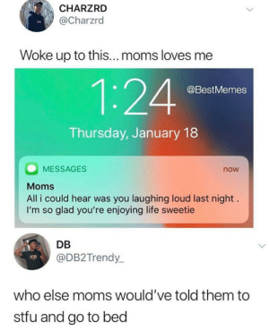 Life, Moms, and Stfu: CHARZRD  @Charzrd  Woke up to this... moms loves me  1:24  @BestMemes  Thursday, January 18  MESSAGES  now  Moms  All i could hear was you laughing loud last night  I'm so glad you're enjoying life sweetie  DB  @DB2Trendy  who else moms would've told them to  stfu and go to bed awesomacious:  I wish my mom was that wholesome
