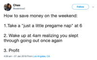 "Dank, Money, and How To: Chas  @welchcw2  Follow  How to save money on the weekend:  1.Take a ""just a little pregame nap"" at 6  2. Wake up at 4am realizing you slept  through going out once again  3. Profit  4:29 am -27 Jan 2019 From Los Angeles, CA"