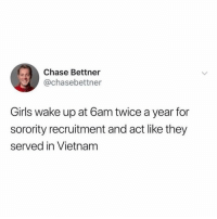 Girls, Chase, and Vietnam: Chase Bettner  @chasebettner  Girls wake up at 6am twice a year for  sorority recruitment and act like they  served in Vietnam It's not that serious, Jessica. @chasebettner