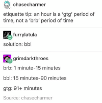 I'm guilty of using brb when it's gtg whoOps - Max textpost textposts: chase charmer  etiquette tip: an hour is a 'gtg' period of  time, not a 'brb' period of time  furrylatula  solution: bbl  grim darkthroes  brb: 1 minute-15 minutes  bbl: 15 minutes, 90 minutes  gtg: 91+ minutes  Source: chasecharmer I'm guilty of using brb when it's gtg whoOps - Max textpost textposts