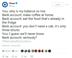 Monday Motivation!: Chase  @Chase  Follow  You: why is my balance so low  Bank account: make coffee at home  Bank account: eat the food that's already in  the fridge  Bank account: you don't need a cab, it's only  three blocks  You: I guess we'll never know  Bank account: seriously?  #MondayMotivation  10:57 AM - 29 Apr 2019  22 Retweets 99 Likes Monday Motivation!