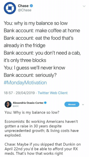 shushtaouk: The more we're advancing in this timeline the less fucks AOC is giving and I'm endlessly here for it: Chase  @Chase  You: why is my balance so low  Bank account: make coffee at home  Bank account: eat the food that's  already in the fridge  Bank account: you don't need a cab,  it's only three blocks  You: I guess we'll never know  Bank account: seriously?  #MondayMotivation  18:57 29/04/2019 Twitter Web Client   Alexandria Ocasio-Cortez  @AOC  Abonné  You: Why is my balance so low?  Economists: Bc working Americans haven't  gotten a raise in 30 years despite  unprecedented growth; & living costs have  exploded.  Chase: Maybe if you skipped that Dunkin on  April 22nd you'd be able to afford your RX  meds. That's how that works right shushtaouk: The more we're advancing in this timeline the less fucks AOC is giving and I'm endlessly here for it