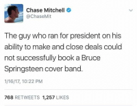 Truth! Thanks to all that like and share Living Blue in a Red State: Chase Mitchell  @Chase Mit  The guy who ran for president on his  ability to make and close deals could  not successfully book a Bruce  Springsteen cover band  1/16/17, 10:22 PM  768  RETWEETS 1.257  LIKES Truth! Thanks to all that like and share Living Blue in a Red State