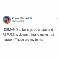 Chase, Good, and Girl Memes: Chase Mitchell  @ChaseMit  i DEMAND to be in good shape and i  REFUSE to do anything to make that  happen. Those are my terms THESE ARE MY TERMS @chasemit