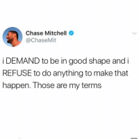 Funny, Too Much, and Chase: Chase Mitchell  @ChaseMit  i DEMAND to be in good shape and i  REFUSE to do anything to make that  happen. Those are my terms Not too much to ask😅 TwitterCreds: @chasemit