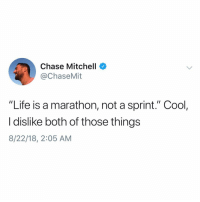 "Life, Chase, and Cool: Chase Mitchell  @ChaseMit  ""Life is a marathon, not a sprint."" Cool,  I dislike both of those things  8/22/18, 2:05 AM Cool. @chasemit"