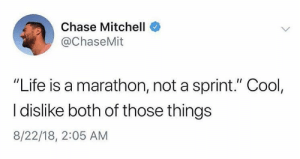 "Dank, Life, and Memes: Chase Mitchell  @ChaseMit  ""Life is a marathon, not a sprint."" Cool,  I dislike both of those things  8/22/18, 2:05 AM Meirl by waffles2016 MORE MEMES"