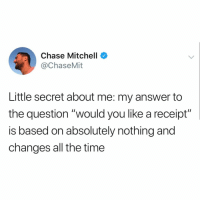 "Memes, Chase, and Receipt: Chase Mitchell  @ChaseMit  Little secret about me: my answer to  the question ""would you like a receipt""  is based on absolutely nothing and  changes all the time how are you not following @greatbritish.memes already? 😳"