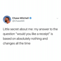 """Wow, Chase, and Receipt: Chase Mitchell  @ChaseMit  Little secret about me: my answer to the  question """"would you like a receipt"""" is  based on absolutely nothing and  changes all the time wow, ok, glad i'm not the only one"""