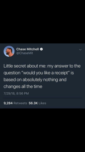 "True, Chase, and Receipt: Chase Mitchell  @ChaseMit  Little secret about me: my answer to the  question ""would you like a receipt"" is  based on absolutely nothing and  changes all the time  7/29/18, 8:56 PM  9,284 Retweets 56.3K Likes So true!"