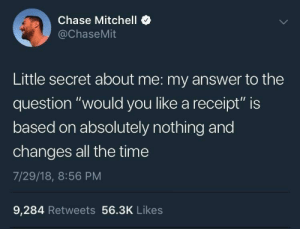 "me irl: Chase Mitchell  @ChaseMit  Little secret about me: my answer to the  question ""would you like a receipt"" is  based on absolutely nothing and  changes all the time  7/29/18, 8:56 PM  9,284 Retweets 56.3K Likes me irl"