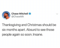 Christmas, Dank, and Soon...: Chase Mitchell  @ChaseMit  Thanksgiving and Christmas should be  six months apart. Absurd to see those  people again so soon. Insane.