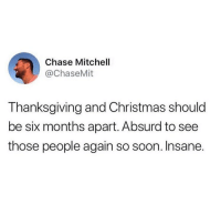 Christmas, Life, and Love: Chase Mitchell  @ChaseMit  Thanksgiving and Christmas should  be six months apart. Absurd to see  those people again so soon. Insane. Screw you, aunt Hilda! You asked me the same questions about my love life a month ago! @taxoredo taxoredo