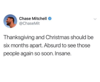 Christmas, Family, and Soon...: Chase Mitchell  @ChaseMit  Thanksgiving and Christmas should be  six months apart. Absurd to see those  people again so soon. Insane The family season