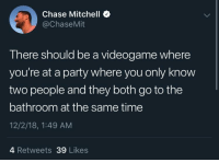 Party, Chase, and Time: Chase Mitchell *  @ChaseMit  There should be a videogame where  you're at a party where you only know  two people and they both go to the  bathroom at the same time  12/2/18, 1:49 AM  4 Retweets 39 Likes meirl
