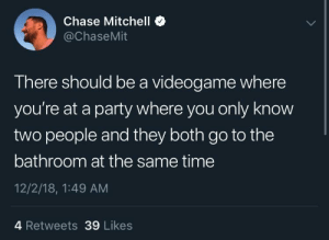 Dank, Memes, and Party: Chase Mitchell *  @ChaseMit  There should be a videogame where  you're at a party where you only know  two people and they both go to the  bathroom at the same time  12/2/18, 1:49 AM  4 Retweets 39 Likes meirl by Go_To_Bethel_And_Sin MORE MEMES