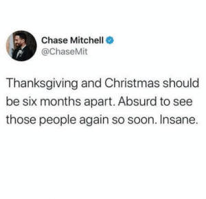 Painfully close.: Chase Mitchell O  @ChaseMit  Thanksgiving and Christmas should  be six months apart. Absurd to see  those people again so soon. Insane. Painfully close.