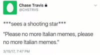 "Dank Memes, Italian, and Italians: Chase Travis  (a CHSTRVS  sees a shooting star  ""Please no more Italian memes, please  no more Italian memes.""  3/15/17, 7:47 PM Please"