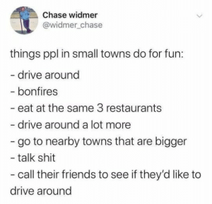 Dump: Chase widmer  @widmer_chase  things ppl in small towns do for fun:  - drive around  - bonfires  - eat at the same 3 restaurants  drive around a lot more  - go to nearby towns that are bigger  - talk shit  - call their friends to see if they'd like to  drive around Dump