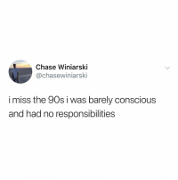Music, Chase, and Good: Chase Winiarski  @chasewiniarski  i miss the 90s i was barely conscious  and had no responsibilities the music was good too, i guess