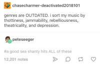 me irl: chasecharmer-deactivated2018101  genres are OUTDATED. i sort my music by  thottiness, jammability, rebelliousness,  theatricality, and depression.  peteseeger  #a good sea shanty hits ALL of these  12,201 notes me irl