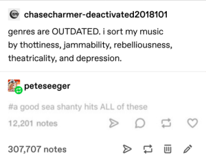 This is too right: chasecharmer-deactivated2018101  genres are OUTDATED. i sort my music  by thottiness, jammability, rebelliousness,  theatricality, and depression.  peteseeger  #a good sea shanty hits ALL of these  12,201 notes  >  307,707 notes This is too right