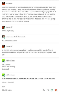"""ginny's: chasertiff  chamber of secrets au where fred and george steal ginny's diary bc """"haha ginny  why are you keeping a diary omg its old and blank"""" and they just start drawing  dicks in it and then the dicks fade off the paper and fred and george just look at  each other and go omg infinite dicks"""" so they draw dicks on it all year until the  diary literally ink vomits itself to death bc tom riddle cant handle the dicks  anymore and no one ever opened the chamber of secrets and fred and george  destroyed the very first horcrux the end  chasertiff  This is my legacy  erencomeoutofthebasement  #dicksoutfortomriddle  chasertiff  in 124,000 notes no one has added a caption so completely wonderful and  succint and beautiful and goddamn perfect ive been laughing for 15 years thank  you  bibliophileap  diary: stolen  pages: self-erasing  dicks: out  bibliophileap  TOM MARVOLO RIDDLE IS FORCIBLY REMOVED FROM THE HORCRUX  Source: chasertiff  #fam  204,126 notes"""