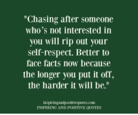 """Inspiring and Positive Quotes<3: """"Chasing after someone  who's not interested in  you will rip out your  self-respect. Better to  face facts now because  the longer you put it off,  the harder it will be.""""  inspiringandpositivequotes.com  INSPIRING AND POSITIVE QUOTES Inspiring and Positive Quotes<3"""