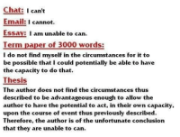 "Memes, Reddit, and Tumblr: Chat: I can't  Email: 1 cannot.  Essay: I am unable to can.  Term paper of 3000 words:  I do not find myself in the circumstances for it to  be possible that I could potentially be able to have  the capacity to do that.  Thesis  The author does not find the circumstances thus  described to be advantageous enough to allow the  author to have the potential to act, in their own capacity,  upon the course of event thus previously described  Therefore, the author is of the unfortunate conclusion  that they are unable to can memecage:  Gotta make it loooooooonger  ""Unable to can"""