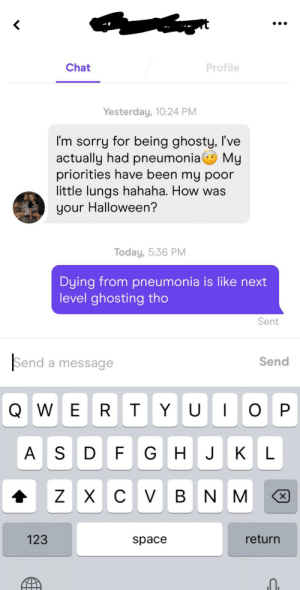 Almost got next level ghosted: Chat  Profile  Yesterday, 10:24 PM  I'm sorry for being ghosty, I've  actually had pneumonia My  priorities have been my poor  little lungs hahaha. How was  your Halloween?  Today, 5:36 PM  Dying from pneumonia is like next  level ghosting tho  Sent  Send a message  Send  QWER T YU O  P  A S  D F GH J KL  х с V в N M  Z  х  123  return  space Almost got next level ghosted