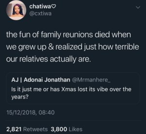 Dank, Family, and Memes: chatiwa  @cxtiwa  the fun of family reunions died when  we grew up & realized just how terrible  our relatives actually are  AJ | Adonai Jonathan @Mrmanhere_  Is it just me or has Xmas lost its vibe over the  years?  15/12/2018, 08:40  2,821 Retweets 3,800 Likes We were too young to notice the toxicity by KingPZe MORE MEMES