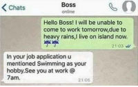 """Hello, Memes, and Work: Chats  Boss  online  Hello Boss! I will be unable to  come to work tomorrow,due to  heavy rains,I live on island now.  2103  In your job application u  mentioned Swimming as your  hobby. See you at work @  7am.  21:05 <p>Careful what you put on your resume via /r/memes <a href=""""http://ift.tt/2qC30b5"""">http://ift.tt/2qC30b5</a></p>"""