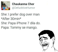 Perfect reply to such girls.: Chaukanna Chor  @DefucktiveHumor  She: I prefer dog over man  *After 30min  She: Papa iPhone 7 dila do.  Papa: Tommy se mango. Perfect reply to such girls.