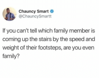 Family, Speed, and Smart: Chauncy Smart  @ChauncySmartt  If you can't tell which family member is  coming up the stairs by the speed and  weight of their footsteps, are you even  family? If you know you know.. 😩😂 https://t.co/wO845RKSGd