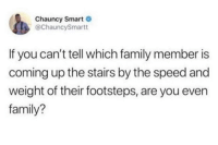 Family, Speed, and Smart: Chauncy Smart  @ChauncySmartt  If you can't tell which family member is  coming up the stairs by the speed and  weight of their footsteps, are you even  family? The heavy footsteps are dads