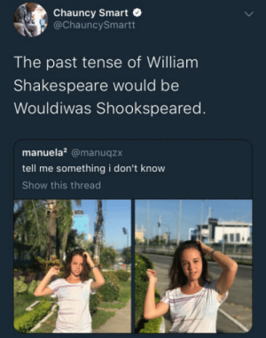 Shakespeare, William Shakespeare, and Smart: Chauncy Smart  @ChauncySmartt  The past tense of William  Shakespeare would be  Wouldiwas Shookspeared.  manuela? @manuqzx  tell me something i don't know  Show this thread Wouldiwas Shookspeared