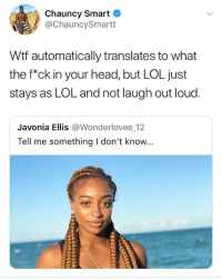 Head, Lol, and Wtf: Chauncy Smart  @ChauncySmartt  Wtf automatically translates to what  the f*ck in your head, but LOL just  stays as LOL and not laugh out loud.  Javonia Ellis @Wonderlovee 12  Tell me something I don't know... WTF 🤔🧐😂