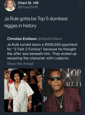 """It's not fraud, it's false advertising."": Chavi St. Hill  @ChaviStHill  Ja Rule gotta be lop 5 dumbest  niggas in history  Christian Emiliano @XtianEmiliano  Ja Rule turned down a $500,000 paycheck  for ""2 Fast 2 Furious"" because he thought  the offer was beneath him. They ended up  recasting the character with Ludacris  Show this thread  ALL I ""It's not fraud, it's false advertising."""