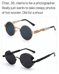 Creepy, Funny, and Meme: Chaz, 26, claims to be a photographer.  Really just wants to take creepy photos  of hot women. DM for a shoot 30% OFF ALL SUNGLASSES Today @tradegoods Shop the sale at www.TradeGoods.co Use promo code: BLESS