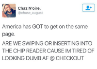 Dank, 🤖, and Page: Chaz N'oire  @chase august  America has GOT to get on the same  page.  ARE WE SWIPING OR INSERTING INTO  THE CHIP READER CAUSE IM TIRED OF  LOOKING DUMB AF (a CHECKOUT