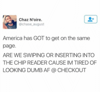 Page, Pages, and Afs: Chaz N'oire.  @chase august  America has GOT to get on the same  page.  ARE WE SWIPING OR INSERTING INTO  THE CHIP READER CAUSE IM TIRED OF  LOOKING DUMB AF CHECKOUT 🙏🏻🙏🏻