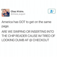 Af, America, and Dumb: Chaz N'oire.  @chase august  America has GOT to get on the same  page.  ARE WE SWIPING OR INSERTING INTO  THE CHIP READER CAUSE IM TIRED OF  LOOKING DUMB AF @ CHECKOUT figure it out please (@beigecardigan) 👆👆click the link in bio to download the bustle app 👆👆