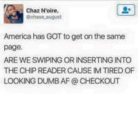 Af, America, and Dumb: Chaz N'oire.  @chase august  America has GOT to get on the same  page.  ARE WE SWIPING OR INSERTING INTO  THE CHIP READER CAUSE IM TIRED OF  LOOKING DUMB AF @ CHECKOUT I think we can find a common space here...