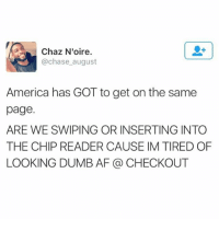 Af, America, and Dumb: Chaz Noire  @chase august  America has GOT to get on the same  page.  ARE WE SWIPING OR INSERTING INTO  THE CHIP READER CAUSE IM TIRED OF  LOOKING DUMB AF CHECKOUT