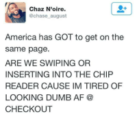 Af, America, and Dank: Chaz N'oire.  @chase august  America has GOT to get on the  same page  ARE WE SWIPING OR  INSERTING INTO THE CHIP  READER CAUSE IM TIRED OF  LOOKING DUMB AF  CHECKOUT #ideclareshenanigans