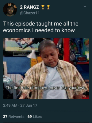 Life, Money, and Never: @Chazer11  This episode taught me all the  economics I needed to know  The first rule of money never use your own  3:49 AM 27 Jun 17  37 Retweets 69 Likes Finessing is a way of life